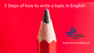 5 Steps of how to write a topic in English